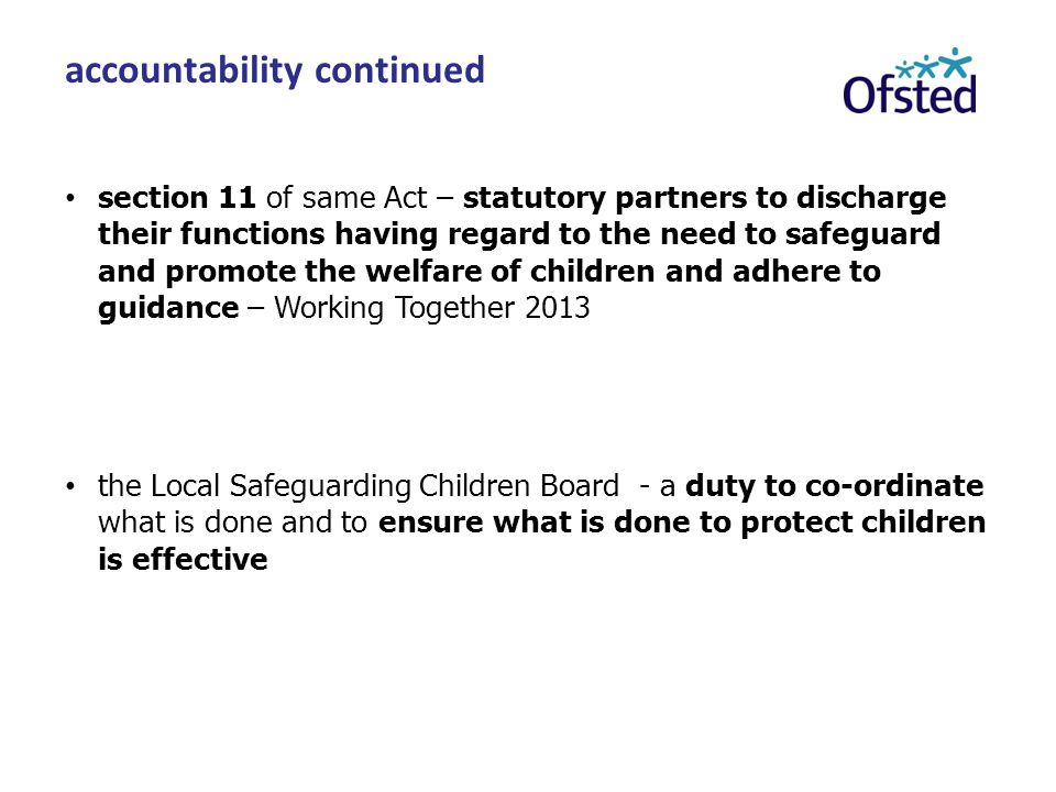 section 11 of same Act – statutory partners to discharge their functions having regard to the need to safeguard and promote the welfare of children and adhere to guidance – Working Together 2013 the Local Safeguarding Children Board - a duty to co-ordinate what is done and to ensure what is done to protect children is effective accountability continued