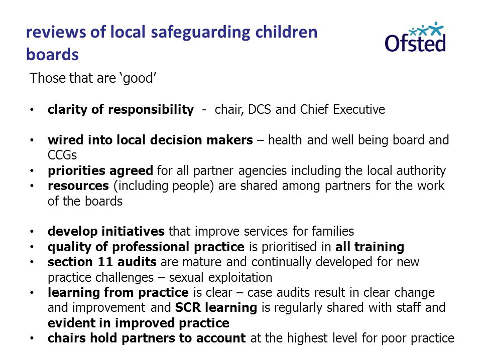 reviews of local safeguarding children boards Those that are 'good' clarity of responsibility - chair, DCS and Chief Executive wired into local decision makers – health and well being board and CCGs priorities agreed for all partner agencies including the local authority resources (including people) are shared among partners for the work of the boards develop initiatives that improve services for families quality of professional practice is prioritised in all training section 11 audits are mature and continually developed for new practice challenges – sexual exploitation learning from practice is clear – case audits result in clear change and improvement and SCR learning is regularly shared with staff and evident in improved practice chairs hold partners to account at the highest level for poor practice