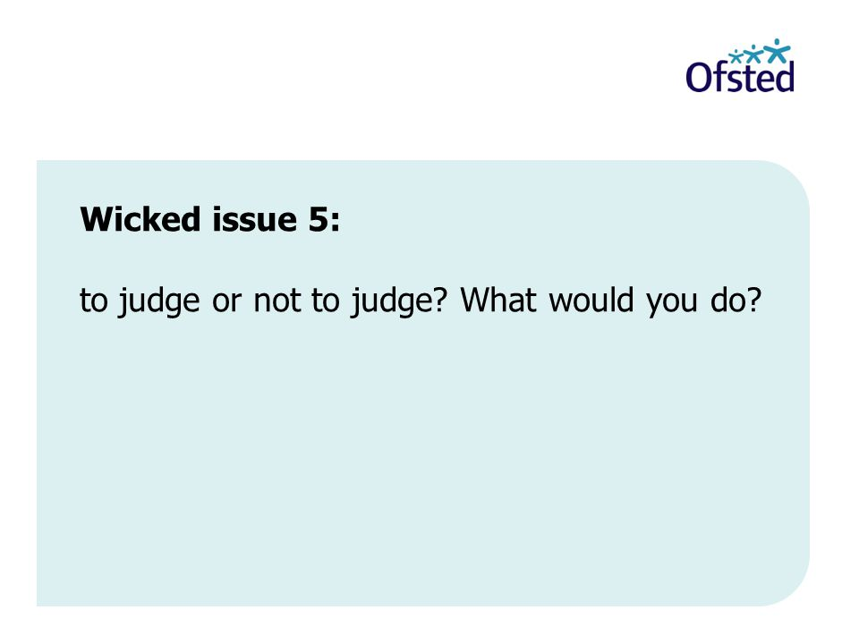 Wicked issue 5: to judge or not to judge What would you do
