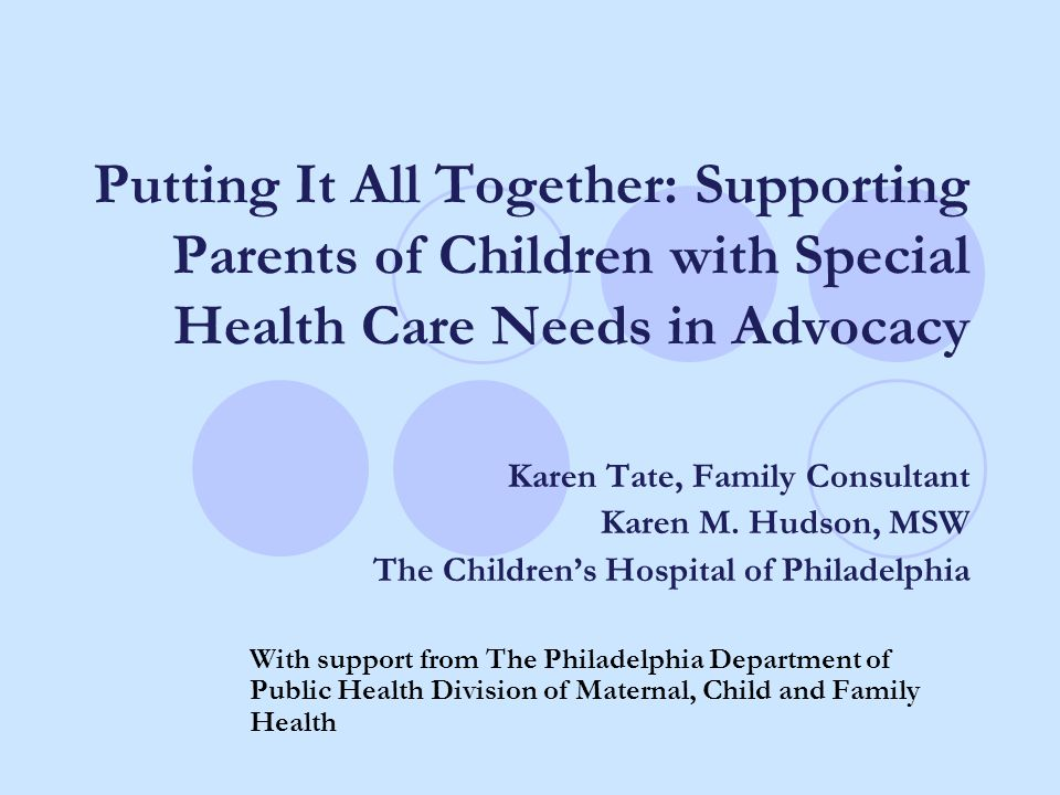Putting It All Together: Supporting Parents of Children with Special Health Care Needs in Advocacy Karen Tate, Family Consultant Karen M. Hudson, MSW
