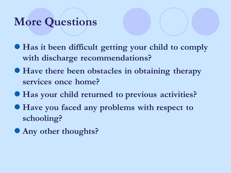 More Questions Has it been difficult getting your child to comply with discharge recommendations? Have there been obstacles in obtaining therapy servi