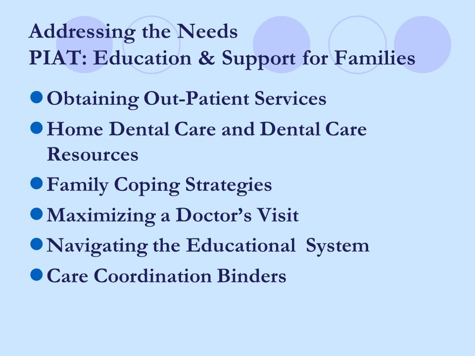 Addressing the Needs PIAT: Education & Support for Families Obtaining Out-Patient Services Home Dental Care and Dental Care Resources Family Coping Strategies Maximizing a Doctor's Visit Navigating the Educational System Care Coordination Binders
