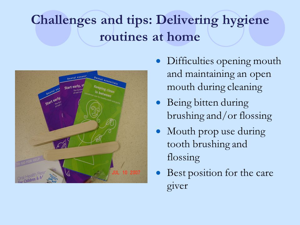 Challenges and tips: Delivering hygiene routines at home  Difficulties opening mouth and maintaining an open mouth during cleaning  Being bitten during brushing and/or flossing  Mouth prop use during tooth brushing and flossing  Best position for the care giver
