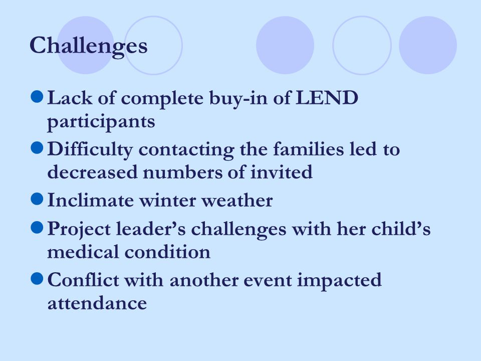 Challenges Lack of complete buy-in of LEND participants Difficulty contacting the families led to decreased numbers of invited Inclimate winter weathe