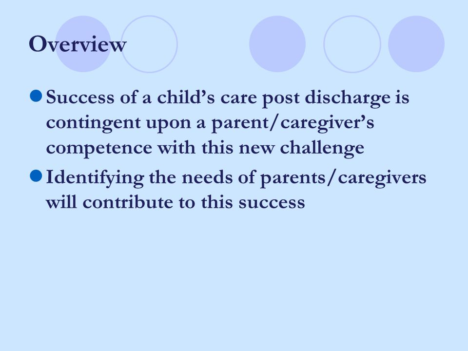 Overview Success of a child's care post discharge is contingent upon a parent/caregiver's competence with this new challenge Identifying the needs of