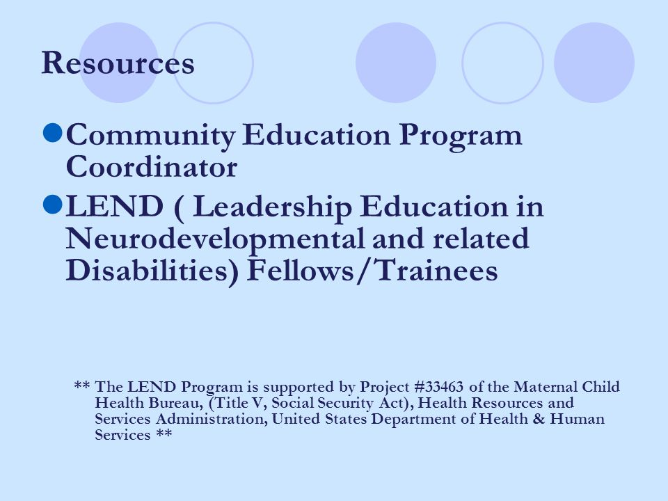 Resources Community Education Program Coordinator LEND ( Leadership Education in Neurodevelopmental and related Disabilities) Fellows/Trainees ** The