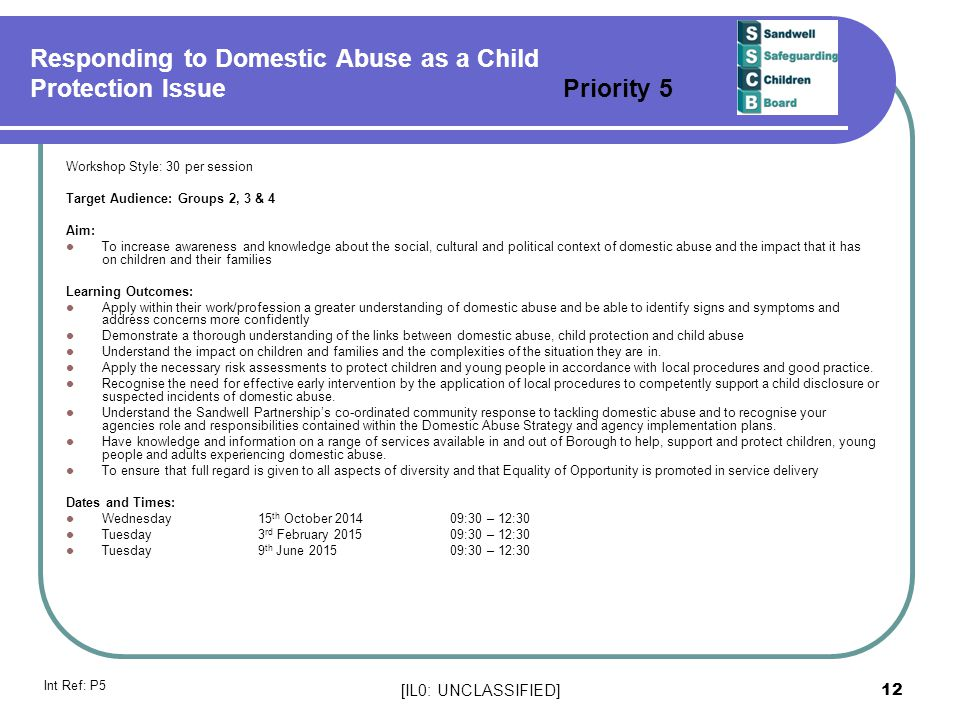 [IL0: UNCLASSIFIED] 12 Responding to Domestic Abuse as a Child Protection Issue Priority 5 Workshop Style: 30 per session Target Audience: Groups 2, 3