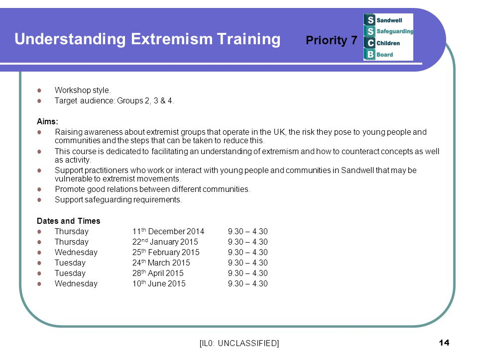 [IL0: UNCLASSIFIED] 14 Understanding Extremism Training Priority 7 Workshop style. Target audience: Groups 2, 3 & 4. Aims: Raising awareness about ext