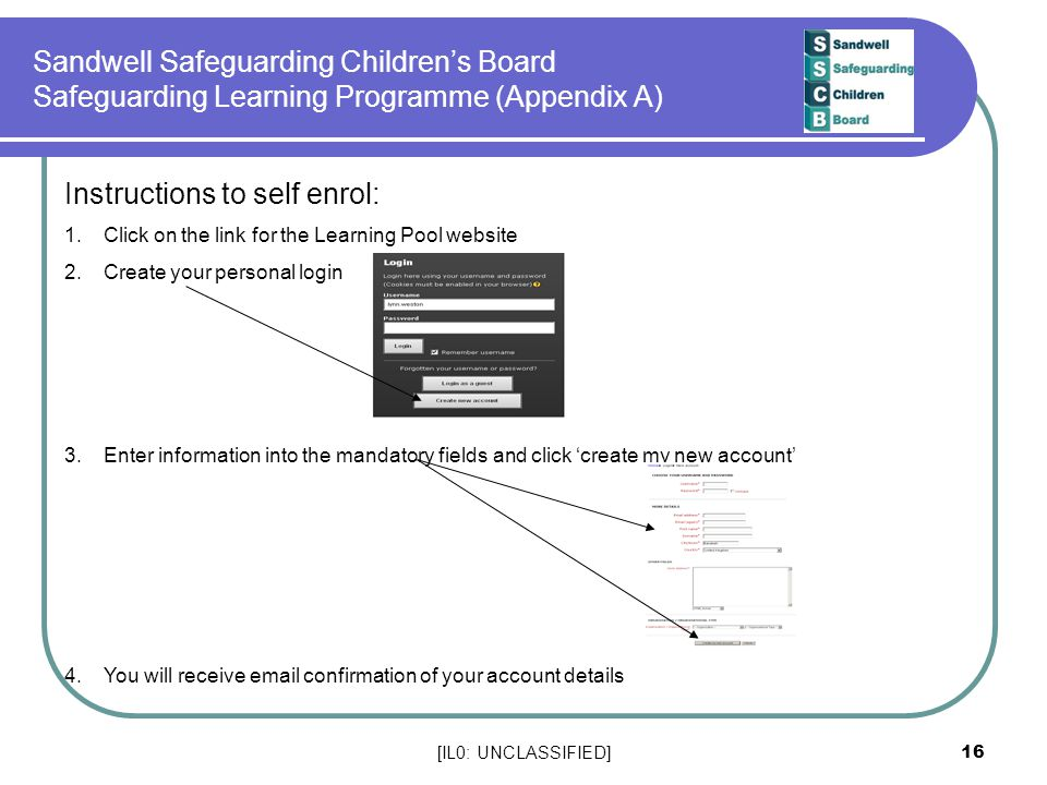 [IL0: UNCLASSIFIED] 16 Sandwell Safeguarding Children's Board Safeguarding Learning Programme (Appendix A) Instructions to self enrol: 1.Click on the link for the Learning Pool website 2.Create your personal login 3.Enter information into the mandatory fields and click 'create my new account' 4.You will receive email confirmation of your account details