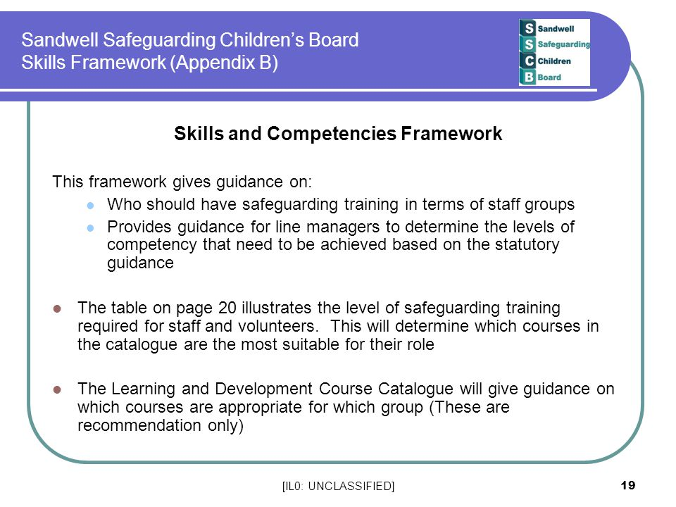 [IL0: UNCLASSIFIED] 19 Sandwell Safeguarding Children's Board Skills Framework (Appendix B) Skills and Competencies Framework This framework gives guidance on: Who should have safeguarding training in terms of staff groups Provides guidance for line managers to determine the levels of competency that need to be achieved based on the statutory guidance The table on page 20 illustrates the level of safeguarding training required for staff and volunteers.