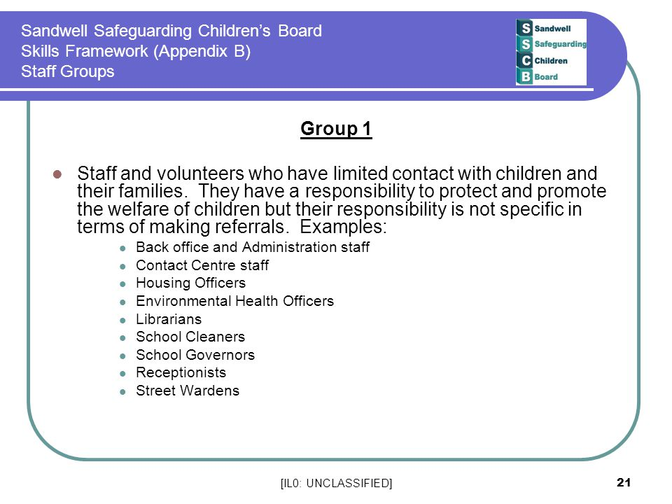 [IL0: UNCLASSIFIED] 21 Sandwell Safeguarding Children's Board Skills Framework (Appendix B) Staff Groups Group 1 Staff and volunteers who have limited