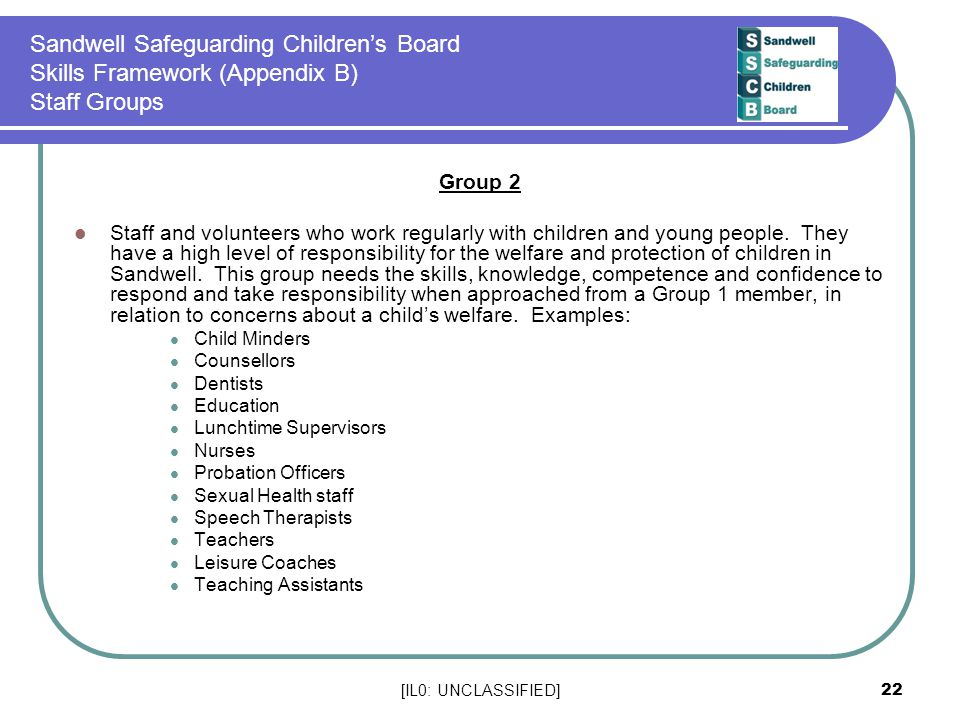 [IL0: UNCLASSIFIED] 22 Sandwell Safeguarding Children's Board Skills Framework (Appendix B) Staff Groups Group 2 Staff and volunteers who work regularly with children and young people.