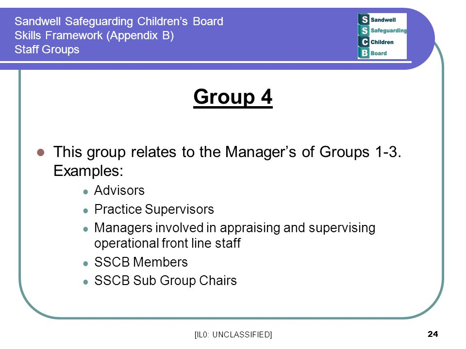 [IL0: UNCLASSIFIED] 24 Sandwell Safeguarding Children's Board Skills Framework (Appendix B) Staff Groups Group 4 This group relates to the Manager's of Groups 1-3.