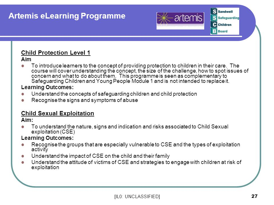 [IL0: UNCLASSIFIED] 27 Artemis eLearning Programme Child Protection Level 1 Aim To introduce learners to the concept of providing protection to childr