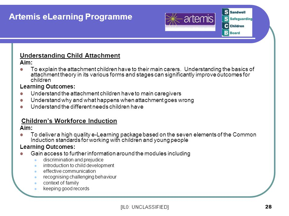 [IL0: UNCLASSIFIED] 28 Artemis eLearning Programme Understanding Child Attachment Aim: To explain the attachment children have to their main carers.