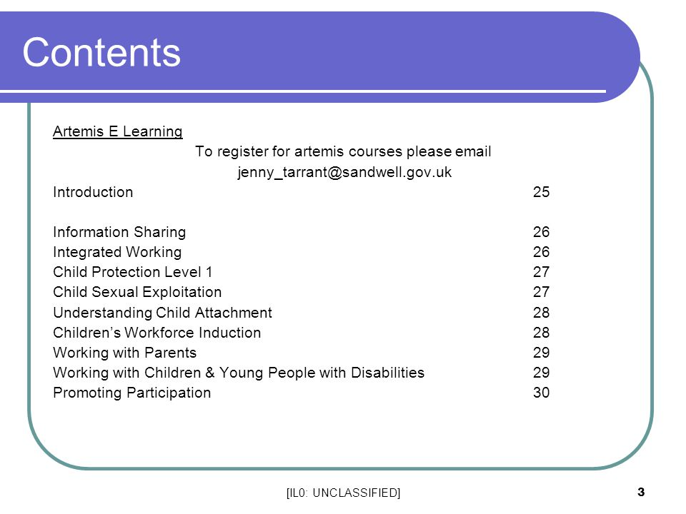 [IL0: UNCLASSIFIED] 3 Contents Artemis E Learning To register for artemis courses please email jenny_tarrant@sandwell.gov.uk Introduction25 Information Sharing26 Integrated Working26 Child Protection Level 127 Child Sexual Exploitation27 Understanding Child Attachment28 Children's Workforce Induction28 Working with Parents29 Working with Children & Young People with Disabilities 29 Promoting Participation 30