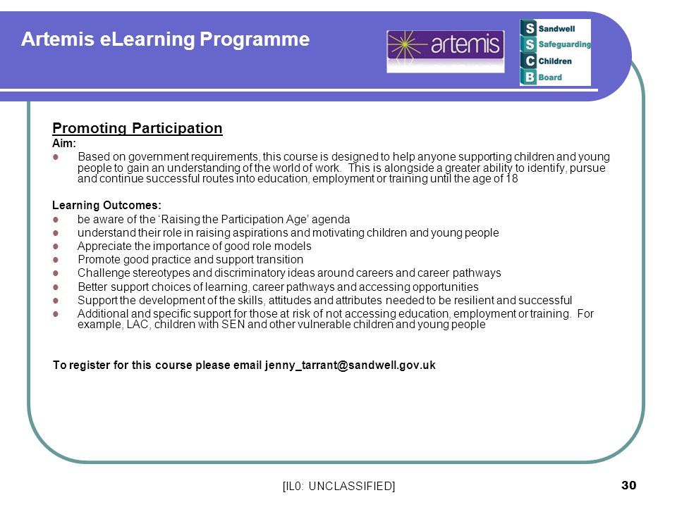 [IL0: UNCLASSIFIED] 30 Artemis eLearning Programme Promoting Participation Aim: Based on government requirements, this course is designed to help anyone supporting children and young people to gain an understanding of the world of work.