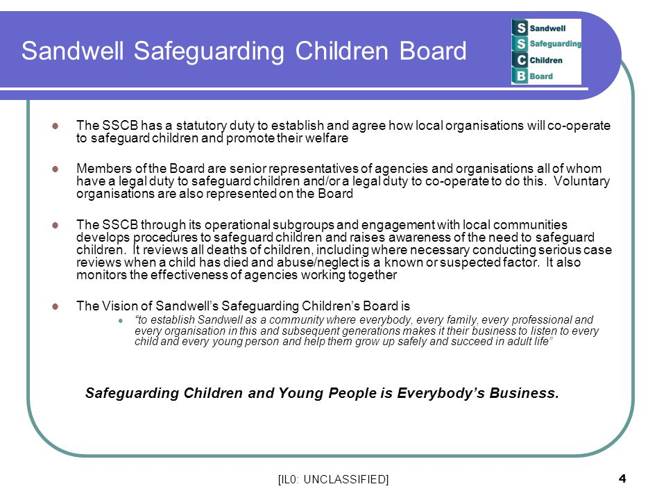 [IL0: UNCLASSIFIED] 4 The SSCB has a statutory duty to establish and agree how local organisations will co-operate to safeguard children and promote t