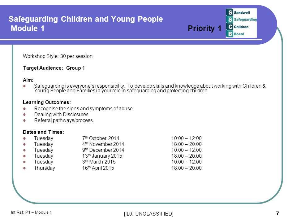 [IL0: UNCLASSIFIED] 7 Safeguarding Children and Young People Module 1 Priority 1 Workshop Style: 30 per session Target Audience: Group 1 Aim: Safeguarding is everyone's responsibility.