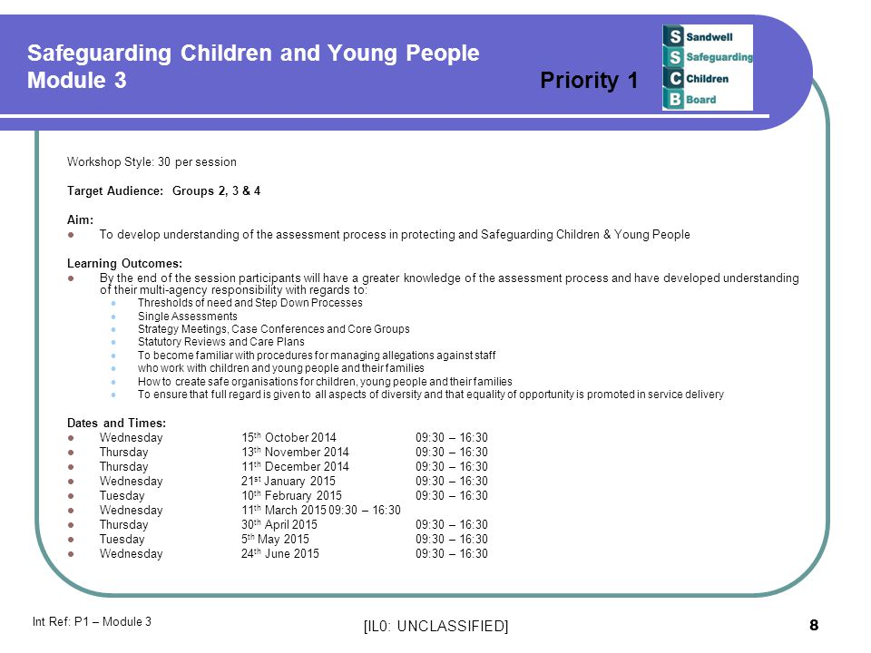 [IL0: UNCLASSIFIED] 8 Safeguarding Children and Young People Module 3 Priority 1 Workshop Style: 30 per session Target Audience: Groups 2, 3 & 4 Aim: To develop understanding of the assessment process in protecting and Safeguarding Children & Young People Learning Outcomes: By the end of the session participants will have a greater knowledge of the assessment process and have developed understanding of their multi-agency responsibility with regards to: Thresholds of need and Step Down Processes Single Assessments Strategy Meetings, Case Conferences and Core Groups Statutory Reviews and Care Plans To become familiar with procedures for managing allegations against staff who work with children and young people and their families How to create safe organisations for children, young people and their families To ensure that full regard is given to all aspects of diversity and that equality of opportunity is promoted in service delivery Dates and Times: Wednesday 15 th October 201409:30 – 16:30 Thursday13 th November 201409:30 – 16:30 Thursday11 th December 201409:30 – 16:30 Wednesday21 st January 201509:30 – 16:30 Tuesday10 th February 201509:30 – 16:30 Wednesday 11 th March 201509:30 – 16:30 Thursday30 th April 201509:30 – 16:30 Tuesday5 th May 201509:30 – 16:30 Wednesday24 th June 201509:30 – 16:30 Int Ref: P1 – Module 3