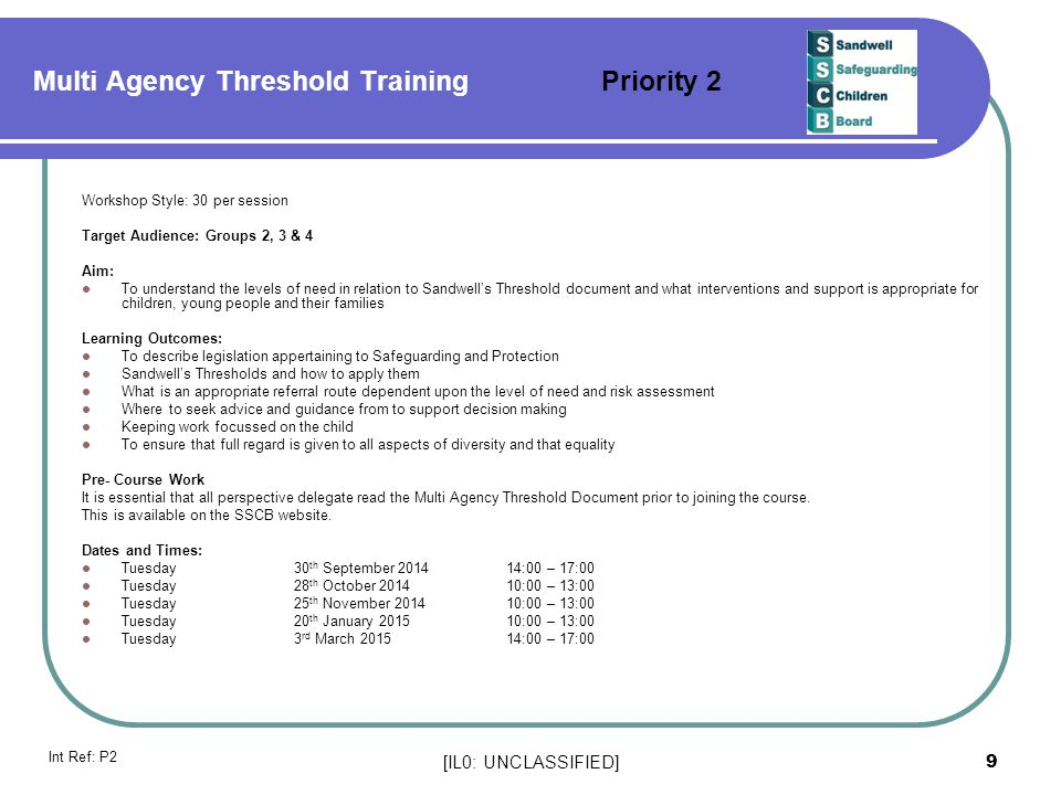 [IL0: UNCLASSIFIED] 9 Multi Agency Threshold Training Priority 2 Workshop Style: 30 per session Target Audience: Groups 2, 3 & 4 Aim: To understand th