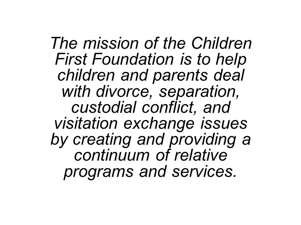 The mission of the Children First Foundation is to help children and parents deal with divorce, separation, custodial conflict, and visitation exchang