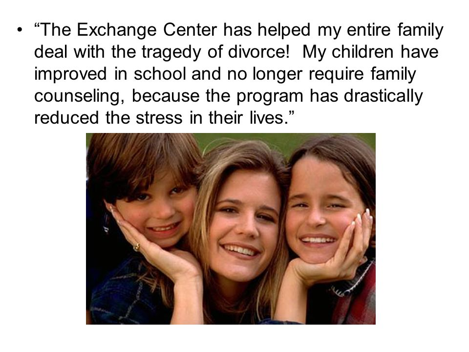 """The Exchange Center has helped my entire family deal with the tragedy of divorce! My children have improved in school and no longer require family co"
