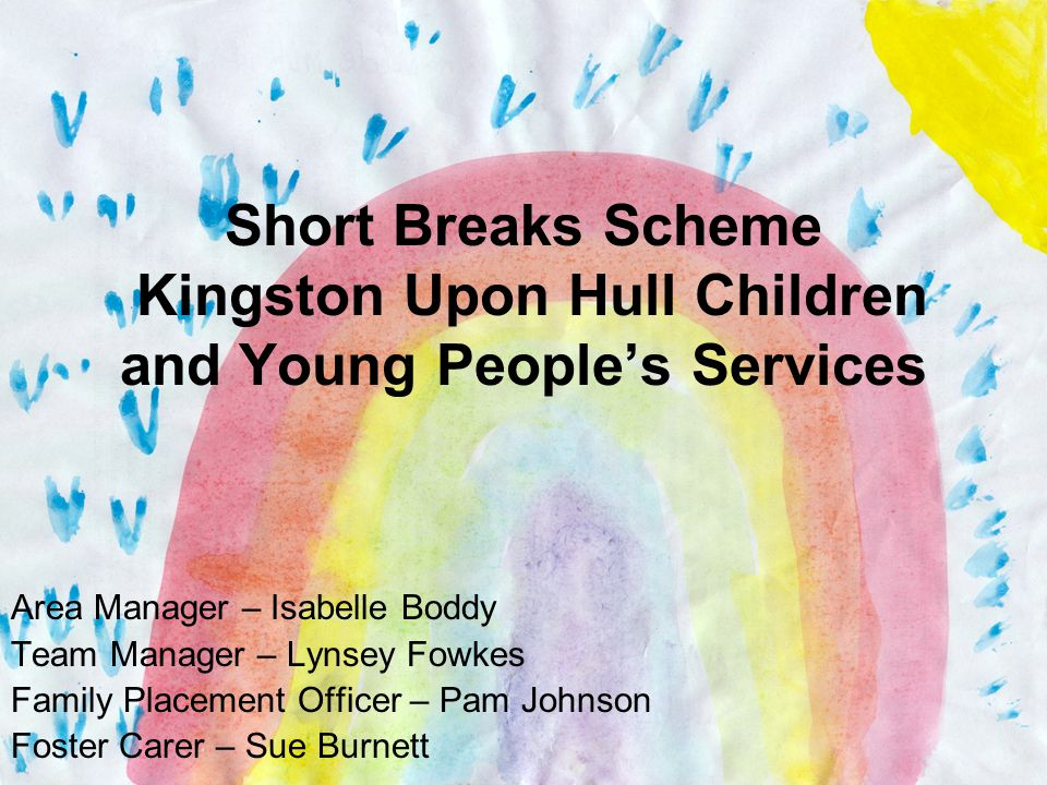 Short Breaks Scheme Kingston Upon Hull Children and Young People's Services Area Manager – Isabelle Boddy Team Manager – Lynsey Fowkes Family Placement Officer – Pam Johnson Foster Carer – Sue Burnett