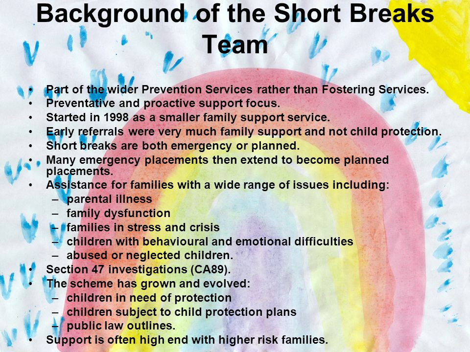 Background of the Short Breaks Team Part of the wider Prevention Services rather than Fostering Services.
