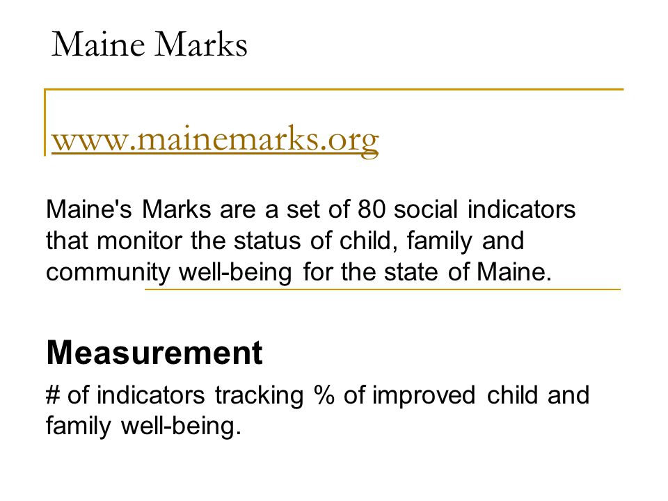 Maine Marks     Maine s Marks are a set of 80 social indicators that monitor the status of child, family and community well-being for the state of Maine.