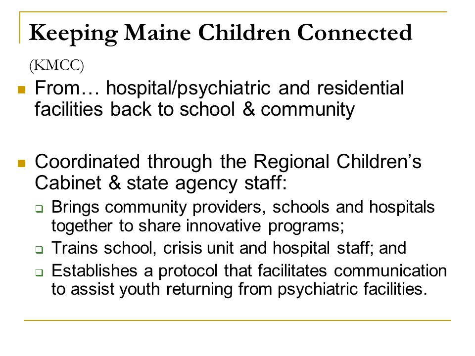 Keeping Maine Children Connected (KMCC) From… hospital/psychiatric and residential facilities back to school & community Coordinated through the Regional Children's Cabinet & state agency staff:  Brings community providers, schools and hospitals together to share innovative programs;  Trains school, crisis unit and hospital staff; and  Establishes a protocol that facilitates communication to assist youth returning from psychiatric facilities.
