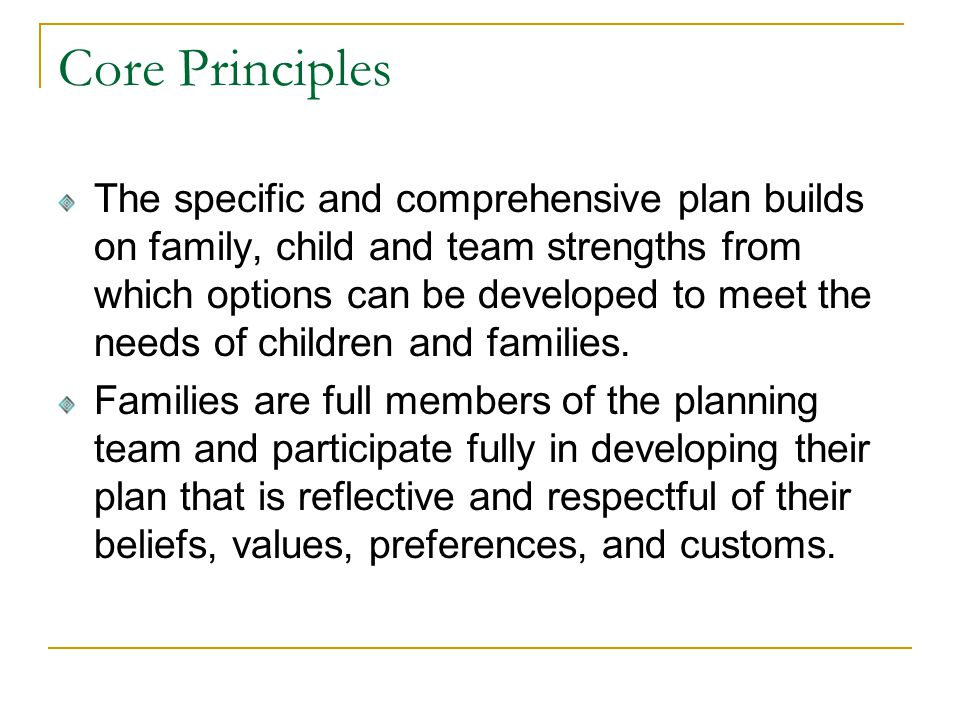 Core Principles The specific and comprehensive plan builds on family, child and team strengths from which options can be developed to meet the needs of children and families.