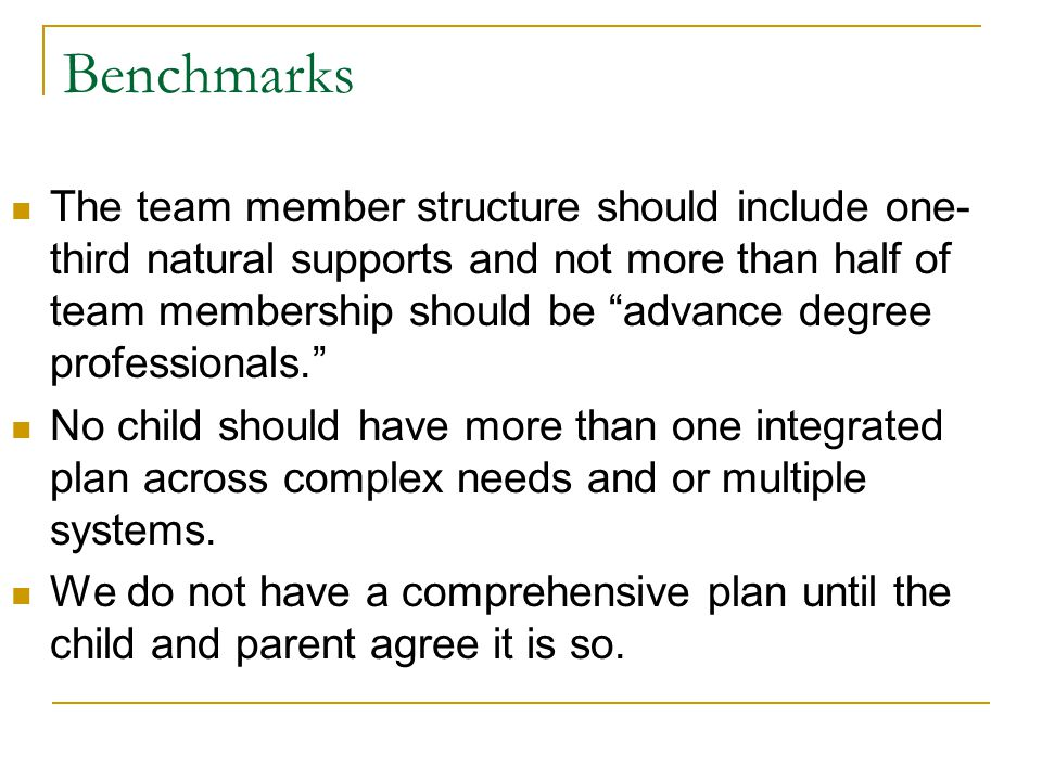 Benchmarks The team member structure should include one- third natural supports and not more than half of team membership should be advance degree professionals. No child should have more than one integrated plan across complex needs and or multiple systems.