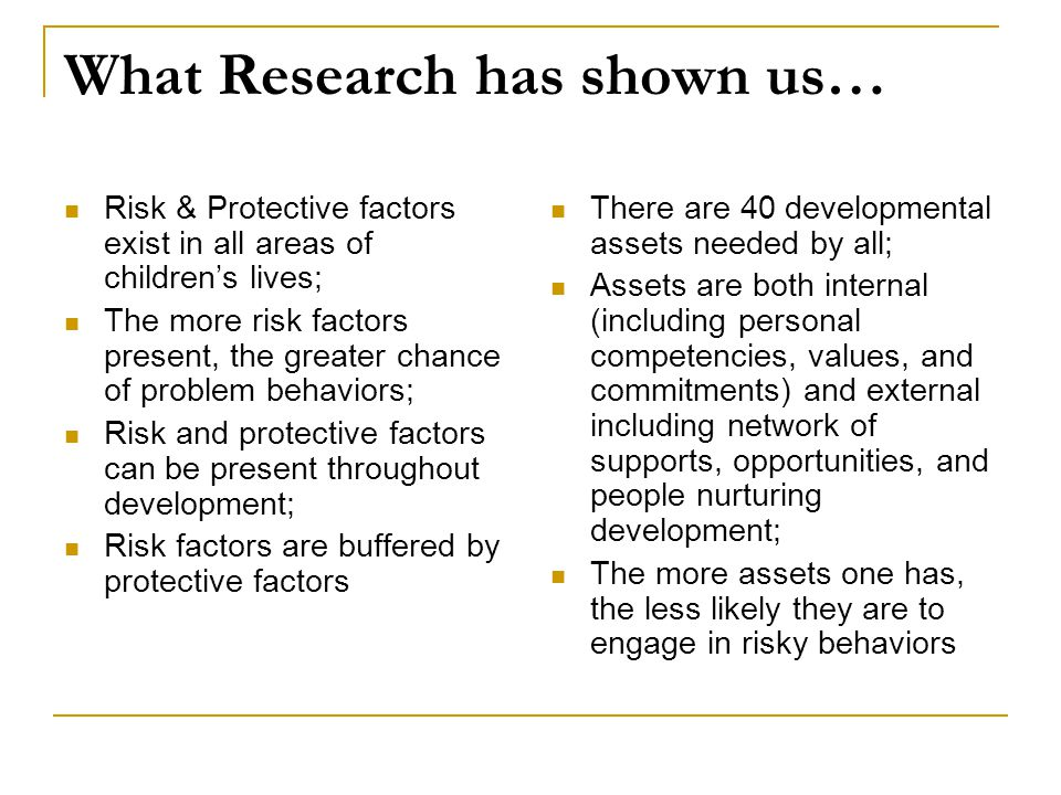 What Research has shown us… Risk & Protective factors exist in all areas of children's lives; The more risk factors present, the greater chance of problem behaviors; Risk and protective factors can be present throughout development; Risk factors are buffered by protective factors There are 40 developmental assets needed by all; Assets are both internal (including personal competencies, values, and commitments) and external including network of supports, opportunities, and people nurturing development; The more assets one has, the less likely they are to engage in risky behaviors