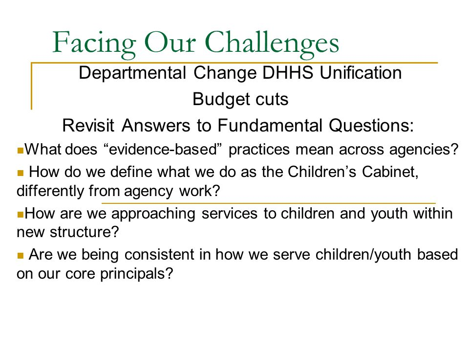 Facing Our Challenges Departmental Change DHHS Unification Budget cuts Revisit Answers to Fundamental Questions: What does evidence-based practices mean across agencies.