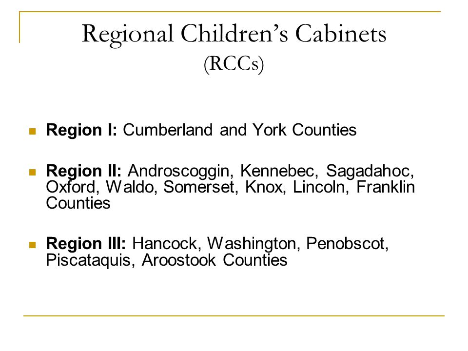 Regional Children's Cabinets (RCCs) Region I: Cumberland and York Counties Region II: Androscoggin, Kennebec, Sagadahoc, Oxford, Waldo, Somerset, Knox, Lincoln, Franklin Counties Region III: Hancock, Washington, Penobscot, Piscataquis, Aroostook Counties