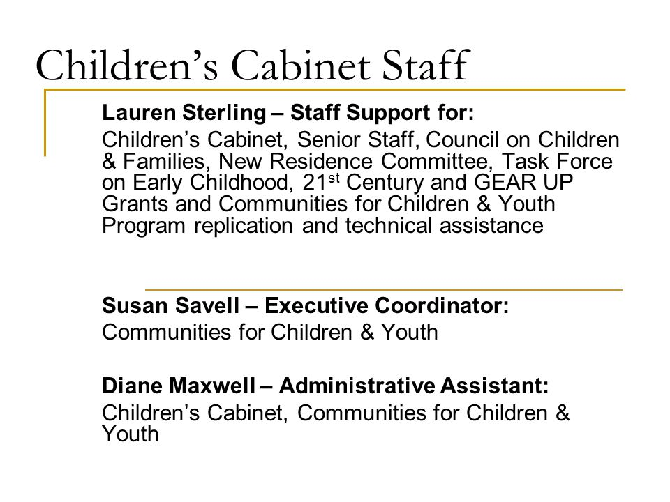 Children's Cabinet Staff Lauren Sterling – Staff Support for: Children's Cabinet, Senior Staff, Council on Children & Families, New Residence Committee, Task Force on Early Childhood, 21 st Century and GEAR UP Grants and Communities for Children & Youth Program replication and technical assistance Susan Savell – Executive Coordinator: Communities for Children & Youth Diane Maxwell – Administrative Assistant: Children's Cabinet, Communities for Children & Youth