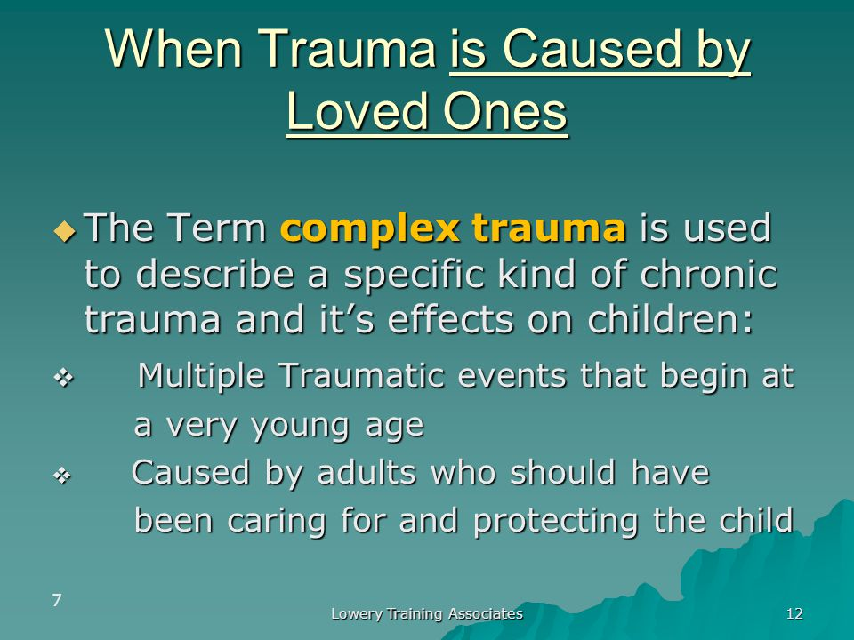 Lowery Training Associates 5 Types of Trauma (continued)  Chronic Trauma The experience of multiple traumatic The experience of multiple traumatic ev