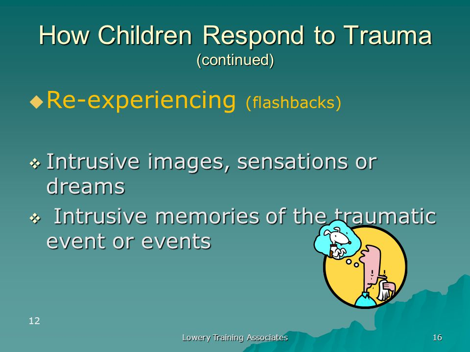 Lowery Training Associates 15 How Children Respond to Trauma (continued)   Hyperarousal:  Nervousness  Jumpiness  Quickness to startle 11