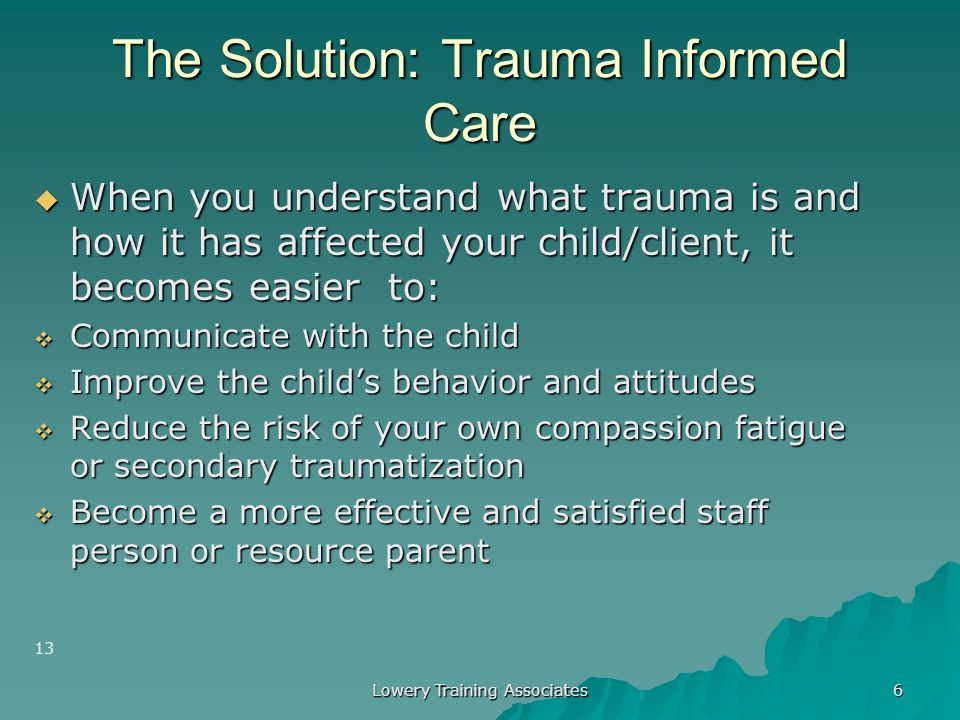 Lowery Training Associates 5 The Challenge  Caring for children who have experienced trauma can leave staff & resource parents feeling:  Confused 