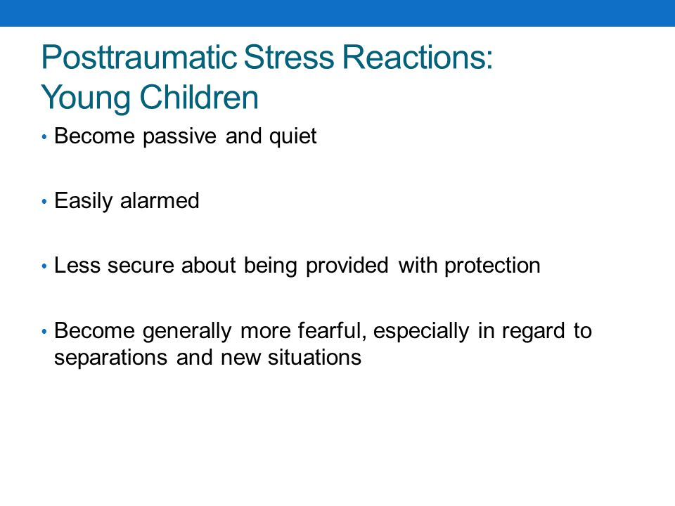 Posttraumatic Stress Reactions: Young Children May respond to very general reminders of the trauma, like the color red or the sounds of another child crying Regression – begin wetting the bed, baby-talk Because a child s brain does not yet have the ability to quiet down fears, the preschool child may have very strong startle reactions, night terrors, and aggressive outbursts.