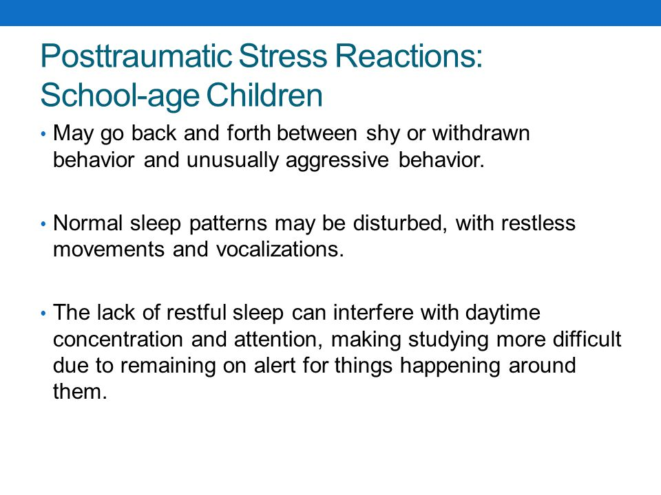 Posttraumatic Stress Reactions: Adolescents May interpret their own reactions as regressive or childlike, or feel they are going crazy, weak, or different from everyone else.