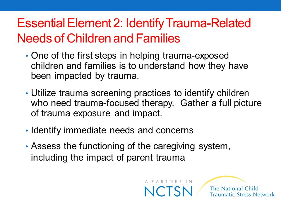 Identify Trauma-Related Needs of Children and Families It is important to consider trauma when making service referrals and service plans.
