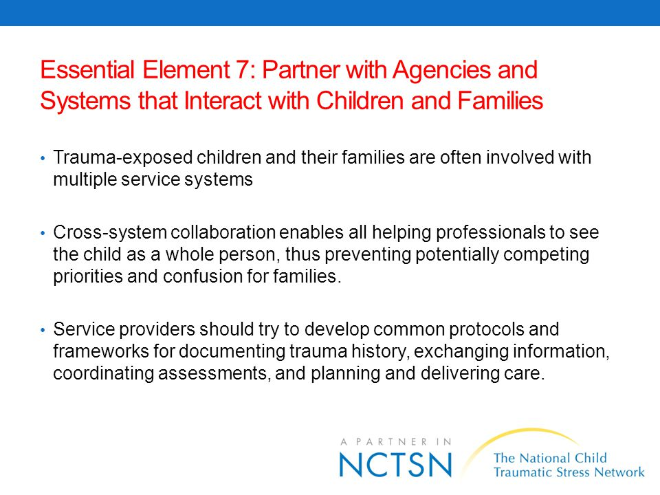 Strategies for Cross-System Collaboration Cross-training on trauma and its impact Jointly developed protocols regarding child and family trauma and collaborative services that promote resiliency Multi-disciplinary teams Family team meetings Co-location of staff in community hubs Cross-system assessment tools All systems engaged in shared outcomes Technology used for information exchange Integrated information sharing systems
