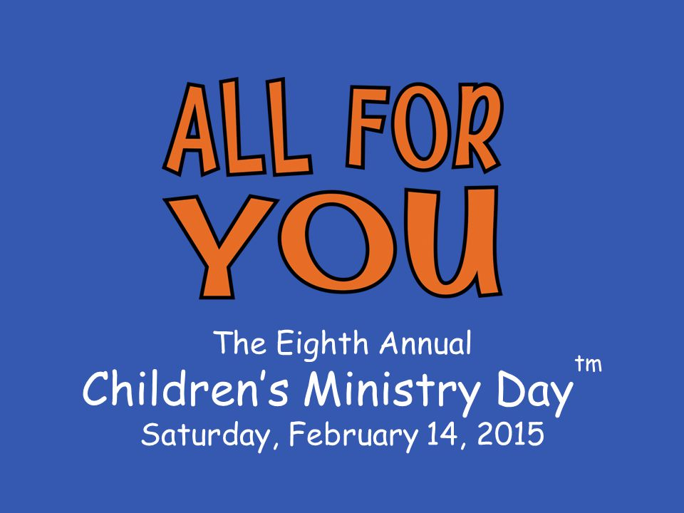 The Eighth Annual Children's Ministry Day tm Saturday, February 14, 2015
