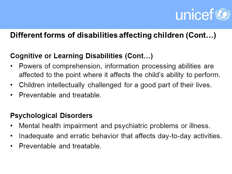 Different forms of disabilities affecting children (Cont…) Cognitive or Learning Disabilities (Cont…) Powers of comprehension, information processing abilities are affected to the point where it affects the child's ability to perform.