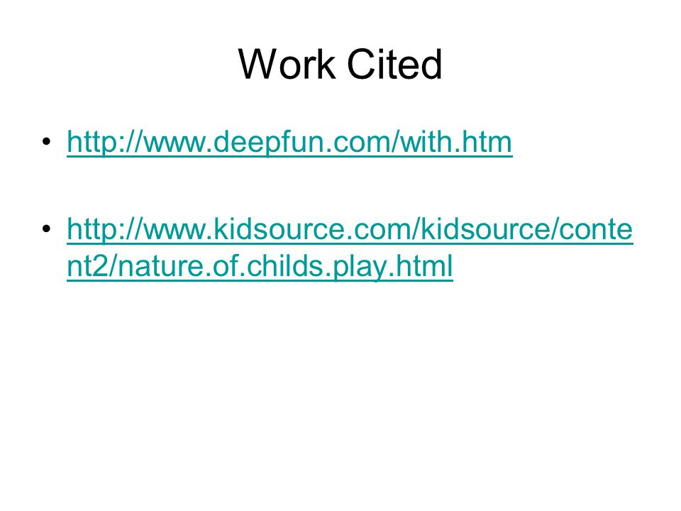 Work Cited http://www.deepfun.com/with.htm http://www.kidsource.com/kidsource/conte nt2/nature.of.childs.play.htmlhttp://www.kidsource.com/kidsource/c