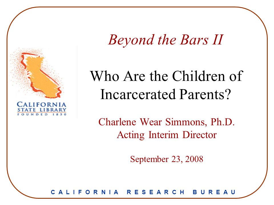 Beyond the Bars II Who Are the Children of Incarcerated Parents? Charlene Wear Simmons, Ph.D. Acting Interim Director September 23, 2008 C A L I F O R