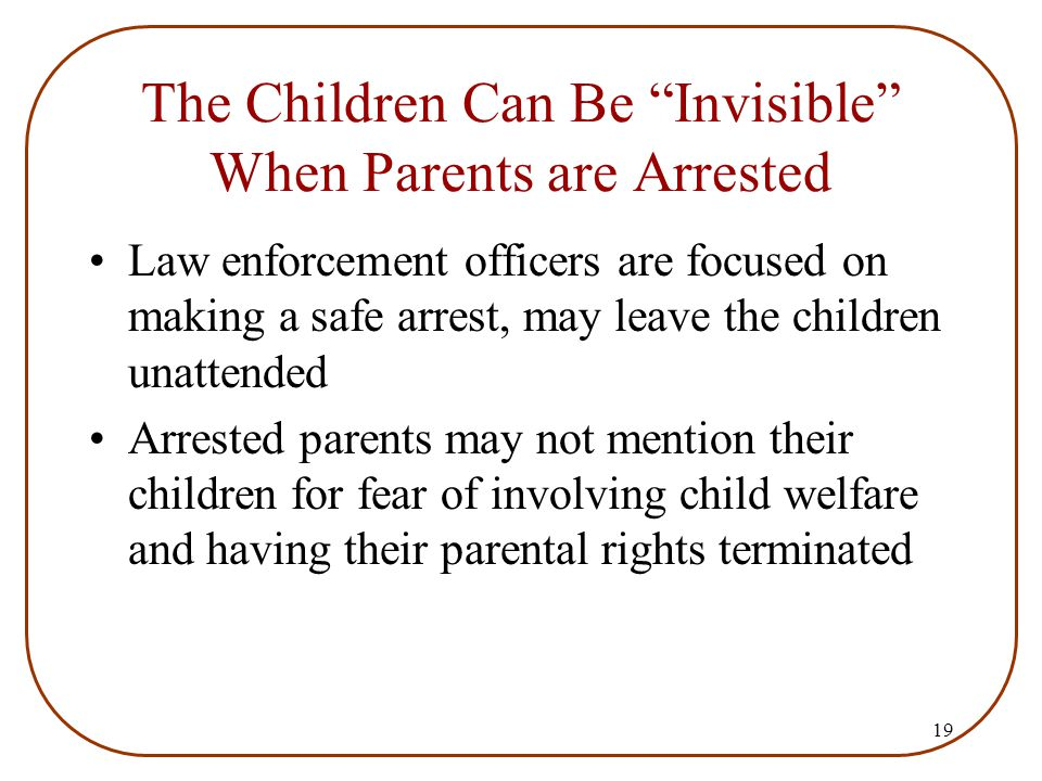 "19 The Children Can Be ""Invisible"" When Parents are Arrested Law enforcement officers are focused on making a safe arrest, may leave the children unat"