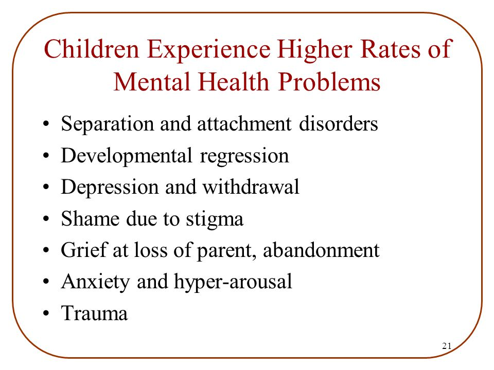 21 Children Experience Higher Rates of Mental Health Problems Separation and attachment disorders Developmental regression Depression and withdrawal S